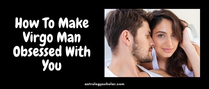 How To Make Virgo Man Obsessed With You